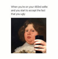 Selfie, Ugly, and Classical Art: When you're on your 483rd selfie  and you start to accept the fact  that you ugly Accept it