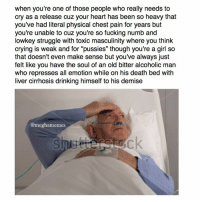 """I don't think anyone will find this relatable but whatever: when you're one of those people who really needs to  cry as a release cuz your heart has been so heavy that  you've had literal physical chest pain for years but  you're unable to cuz you're so fucking numb and  lowkey struggle with toxic masculinity where you think  crying is weak and for """"pussies"""" though you're a girl so  that doesn't even make sense but you've always Just  felt like you have the soul of an old bitter alcoholic man  who represses all emotion while on his death bed with  liver cirrhosis drinking himself to his demise  @meghamemes I don't think anyone will find this relatable but whatever"""