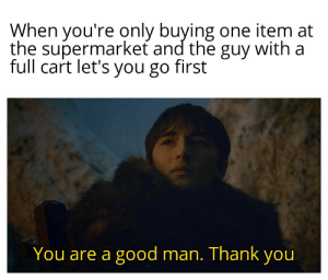 I will be forever grateful: When you're only buying one item at  the supermarket and the guy with a  full cart let's you go first  You are a good man. Thank you I will be forever grateful
