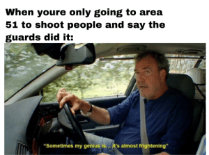 """Genius, Frightening, and Area 51: When youre only going to area  51 to shoot people and say the  guards did it:  """"Sometimes my genius is../it's almost frightening"""" Genius"""