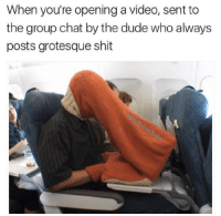 Dude, Group Chat, and Nasty: When you're opening a video, sent to  the group chat by the dude who always  posts grotesque shit When you dont want other people to see your nasty shit https://goo.gl/i7OmJs