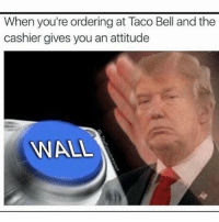 America, Memes, and Savage: When you're ordering at Taco Bell and the  cashier gives you an attitude  WALL This should trigger some liberals😂😂 liberallogic liberal maga conservative constitution like follow presidenttrump resist stupidliberals merica america stupiddemocrats donaldtrump trump2016 patriot trump yeeyee presidentdonaldtrump draintheswamp makeamericagreatagain trumptrain triggered Partners --------------------- @too_savage_for_democrats🐍 @raised_right_🐘 @conservativemovement🎯 @millennial_republicans🇺🇸 @conservative.nation1776😎 @floridaconservatives🌴