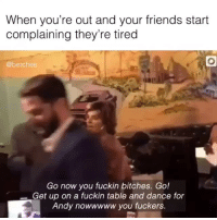 Friends, Lit, and Shower: When you're out and your friends start  complaining they're tired  @betches  Go now you fuckin bitches. Go!  Get up on a fuckin table and dance for  Andy nowwwww you fuckers. If my friends aren't tryna get this lit at my baby shower I don't want them (vid: @orangeyouglad_i)