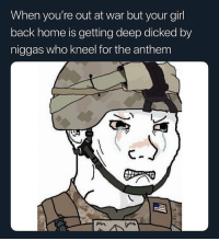 Isis, Girl, and Home: When you're out at war but your girl  back home is getting deep dicked by  niggas who kneel for the anthem Ima join isis so I can kill them all 👌💯💯💯💯💯💯💯❗️⁉️⁉️