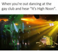 """High Noon: When you're out dancing at the  gay club and hear """"lt's High Noon"""" High Noon"""
