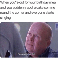 Birthday, Memes, and Singing: When you're out for your birthday meal  and you suddenly spot a cake coming  round the corner and everyone starts  singing  Please don't do this. Spare me