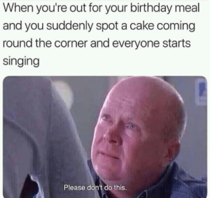 Birthday, Singing, and Cake: When you're out for your birthday meal  and you suddenly spot a cake coming  round the corner and everyone starts  singing  Please don't do this. Pls dont pls dont