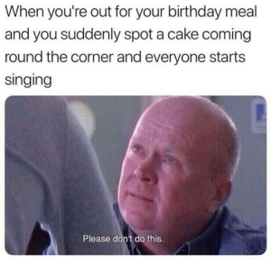 Please stop by Master1718 MORE MEMES: When you're out for your birthday meal  and you suddenly spot a cake coming  round the corner and everyone starts  singing  Please don't do this. Please stop by Master1718 MORE MEMES