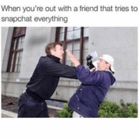 Memes, 🤖, and Friend: When you're out with a friend that tries to  snapchat everything GET OUT OF MY FACE! 😂 TheLADBible