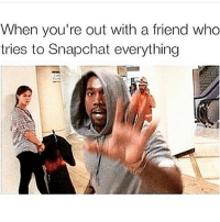 Tag this friend 😂😂😂😂: When you're out with a friend who  tries to Snapchat everything Tag this friend 😂😂😂😂