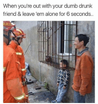 Being Alone, Drunk, and Dumb: When you're out with your dumb drunk  friend & leave em alone for 6 seconds. @drunkpeopledoingthings is the only page u should be following