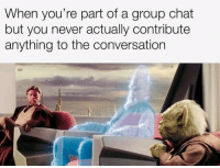 Group Chat, Chat, and Live: When you're part of a group chat  but you never actually contribute  anything to the conversation They have forgotten of my existence, I live in the shadows now.