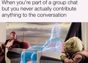Dank, Group Chat, and Chat: When you're part of a group chat  but you never actually contribute  anything to the conversation The attack on the wookies.
