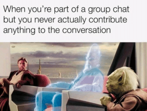 Group Chat, Chat, and Never: When you're part of a group chat  but you never actually contribute  anything to the conversation