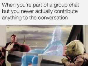 me_irl: When you're part of a group chat  but you never actually contribute  anything to the conversation me_irl