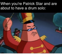patrick: When you're Patrick Star and are  about to have a drum solo: