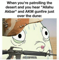 "Oh Neptune.: When you're patrolling the  desert and you hear ""Allahu  Akbar"" and AKM gunfire just  over the dune:  OH NEPTUNE Oh Neptune."