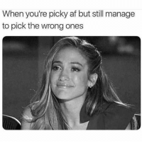 picky: When you're picky af but still manage  to pick the wrong ones