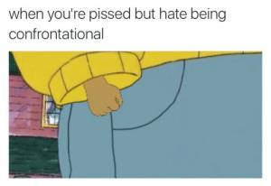 Hate, Youre, and Confrontational: when you're pissed but hate being  confrontational