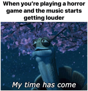 Music, Game, and Time: When you're playing a horror  game and the music start:s  getting louder  My time has come My time has come