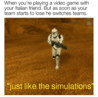 """Soon..., Game, and Video: When you're playing a video game with  your ltalian friend. But as soon as your  team starts to lose he switches teams.  """"just like the simulations  """"just like the simulations Practicing Simulations (1943)"""