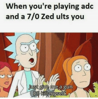 Oh c'mon!: When you're playing adc  and a 7/0 Zed ults you  Just give me a gun Oh c'mon!
