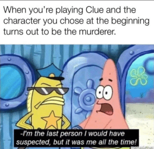 This is so me: When you're playing Clue and the  character you chose at the beginning  turns out to be the murderer.  -I'm the last person I would have  suspected, but it was me all the time!  memauicner  8: This is so me