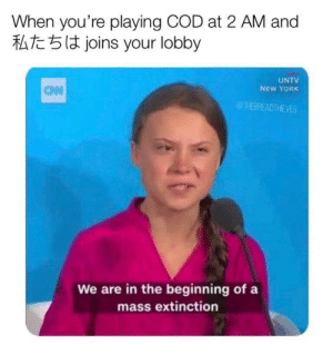 All the time smh: When you're playing COD at 2 AM and  At joins your lobby  UNTV  NEW YORK  CAW  @THEBREADTHEVES  We are in the beginning of a  mass extinction All the time smh