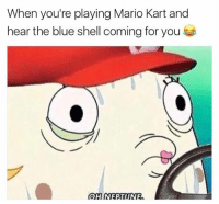 Every time.: When you're playing Mario Kart and  hear the blue shell coming for you Every time.