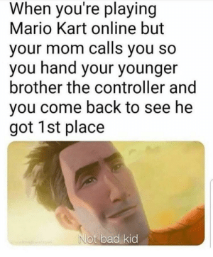 Bad, Mario Kart, and Mario: When you're playing  Mario Kart online but  your mom calls you so  you hand your younger  brother the controller and  you come back to see he  got 1st place  Not bad kid Not bad kid