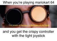 Reddit, Power, and Sun: When you're playing mariokart 64  The power of the sun, in the palm of my hand  and you get the crispy controller  with the tight joystick