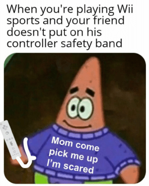 Sports, Mom, and Band: When you're playing Wii  sports and your friend  doesn't put on his  controller safety band  Mom come  pick me up  I'm scared