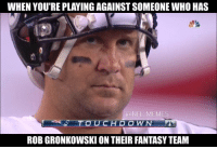 Thoughts and prayers go out..: WHEN YOU'RE PLAYINGAGAINSTSOMEONE WHO HAS  @NEL MEMES  ROB GRONKOWSKI ON THEIR FANTASYTEAM Thoughts and prayers go out..
