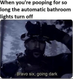 Shit happens: When you're pooping for so  long the automatic bathroom  lights turn off  bravo six, going dark Shit happens