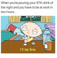 "Work, Girl Memes, and One: When you're pouring your 47th drink of  the night and you have to be at work in  two hours.  I'll be fine Me after saying I'd go out for just ""one drink"""