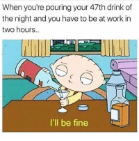 Memes, Work, and 🤖: When you're pouring your 47th drink of  the night and you have to be at work in  two hours..  I'll be finee This is you @thepettybitch goodgirlwithbadthoughts 💅🏼