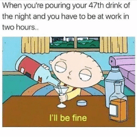 Funny, Memes, and Work: When you're pouring your 47th drink of  the night and you have to be at work in  two hours..  I'll be fine SarcasmOnly