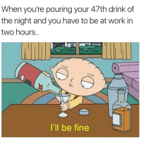 Funny, Future, and Work: When you're pouring your 47th drink of  the night and you have to be at work in  two hours..  I'll be fine Literally future me in a few hours🤤🍾🥂🍻 illbefine sundayfunday sundayscaries justonemore girlsthinkimfunnytwitter