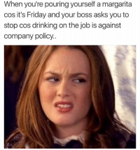Drinking, Friday, and It's Friday: When you're pouring yourself a margarita  cos it's Friday and your boss asks you to  stop cos drinking on the job is against  company policy. If having a margarita during the morning meeting is wrong... I don't want to be right ( @girlsthinkimfunny )