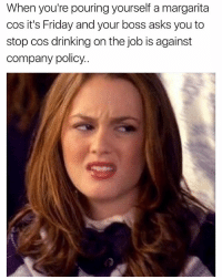 Drinking, Friday, and Funny: When you're pouring yourself a margarita  cos it's Friday and your boss asks you to  stop cos drinking on the job is against  company policy.. Could you frickin let me live bro🙄 girlsthinkimfunnytwitter friyay fridayfeels drinkingonthejob daydrinking