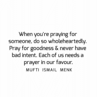 Bad, Memes, and Prayer: When you're praying for  someone, do so wholeheartedly  Pray for goodness & never  have  bad intent. Each of us needs a  prayer in our favour  MUFTI ISMAIL MENK Tag • Share • Like When you're praying for someone, do so wholeheartedly. Pray for goodness & never have bad intent. Each of us needs a prayer in our favour. muftimenk muftimenkfanpage muftimenkreminders Follow: @muftimenkofficial
