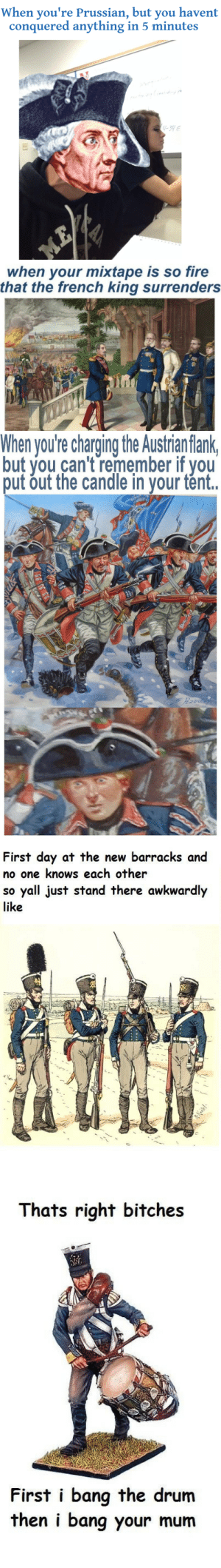 Fire, Memes, and Tumblr: When you're Prussian, but you havent  conquered anything in 5 minutes   when your mixtape is so fire  that the french king surrenders   When you're charging the Austrian flank  but you can't remember if you  put out the candle in your tént.   First day at the new barracks and  no one knows each other  so yall just stand there awkwardly  like   Thats right bitches  First i bang the drum  then i bang your mum smellofhero:Prussian History Memes (None of these were made by me)