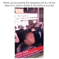 Fire, Moms, and Shopping: When you're pushing the shopping cart & u hit the  back of ur mom's ankles & she looks at you like  Receplion  CS  1  OCK FIRE  tside council building  OUTSIDE always