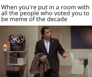 I haven't seen any: When you're put in a room with  all the people who voted you to  be meme of the decade I haven't seen any