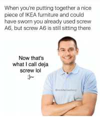 Ikea, Lol, and Memes: When you're putting together a nice  piece of IKEA furniture and could  have sworn you already used screw  A6, but screw A6 is still sitting there  Now that's  what I call deja  screw lol  @middleclassfancy I'm gonna be remaking some of my old memes since I actually own the rights to the pics now, so hang in there if you see some shit you've already seen! I'll be post new content as well! (If you're interested in what happened with the stock photo companies, check out my most recent post on @lee_ayers_ 😜) 123rf