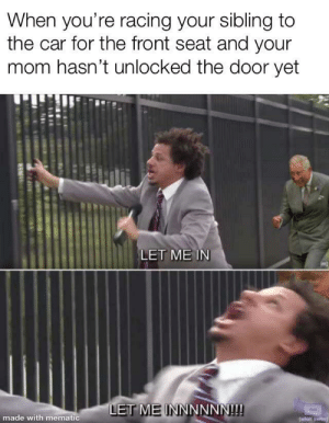 Mom, Car, and Let Me In: When you're racing your sibling to  the car for the front seat and your  mom hasn't unlocked the door yet  LET ME IN  LET ME INNNNNN!!!  made with mematic