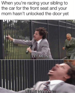 Let me in!: When you're racing your sibling to  the car for the front seat and your  mom hasn't unlocked the door yet  LET ME IN  ET ME INNNNNN!! Let me in!