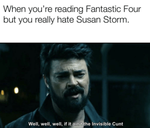 I know it's bad.: When you're reading Fantastic Four  but you really hate Susan Storm.  Well, well, well, if it ain't the Invisible Cunt I know it's bad.