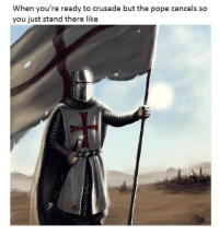 When you're ready to crusade butthe pope cancels so  you just stand there like