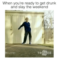 tag someone - ur friends| @drunkfail: When you're ready to get drunk  and slay the weekend  TR  ER  drunk fail tag someone - ur friends| @drunkfail